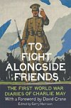 To Fight Alongside Friends - The First World War Diaries of Charlie May